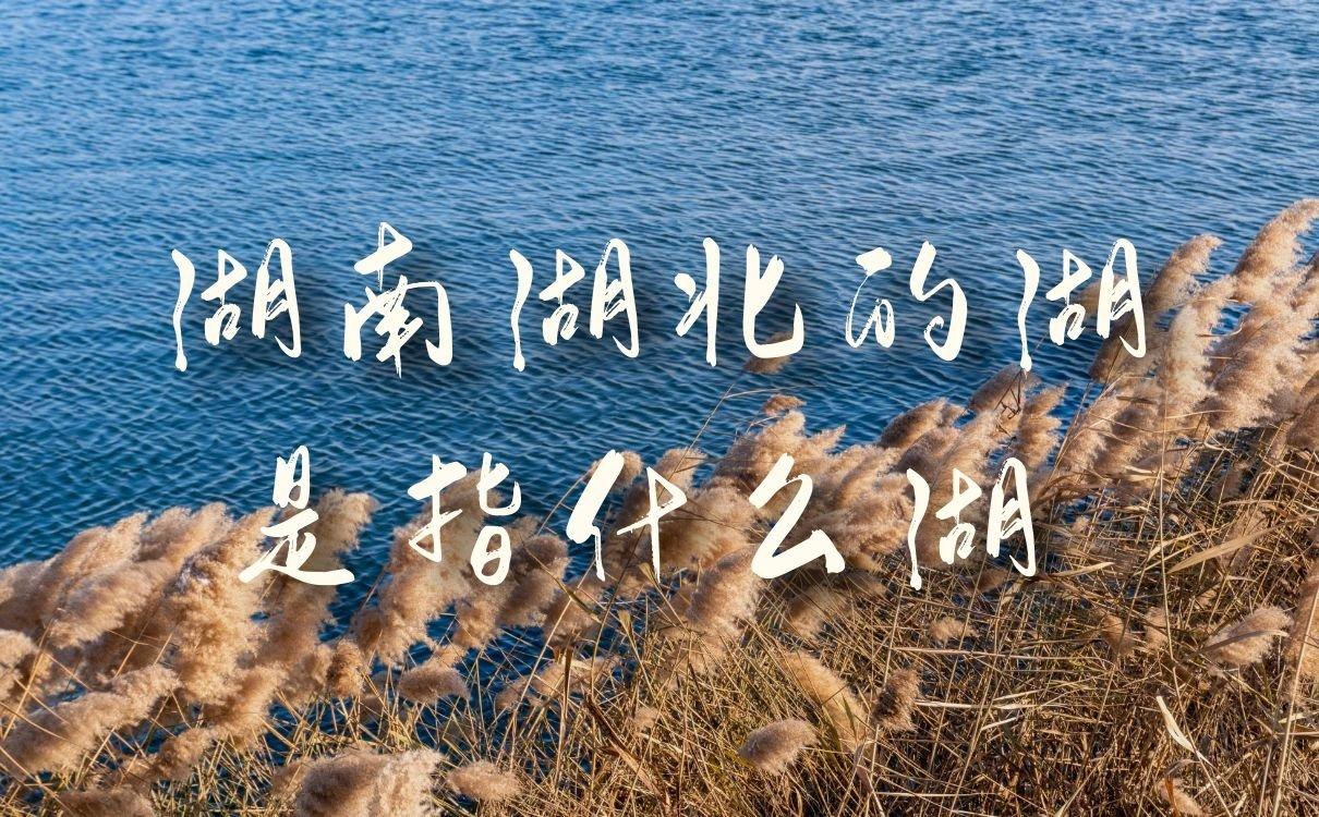 """湖南湖北的湖是指什么湖,这个""""湖""""你肯定听说过"""